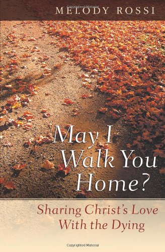 May I Walk You Home?: Sharing Christ's Love With the Dying (Dying To Self And Living For Christ)