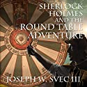 Sherlock Holmes and the Round Table Adventure Audiobook by Joseph W Svec III Narrated by Anthony LeRoy Lovato