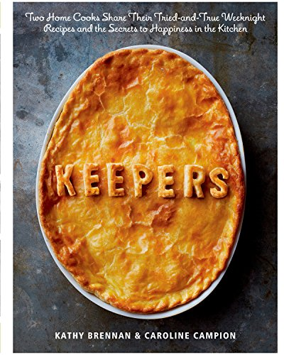 Keepers: Two Home Cooks Share Their Tried-and-True Weeknight Recipes and the Secrets to Happiness in the Kitchen by Kathy Brennan, Caroline Campion, Christopher Testani