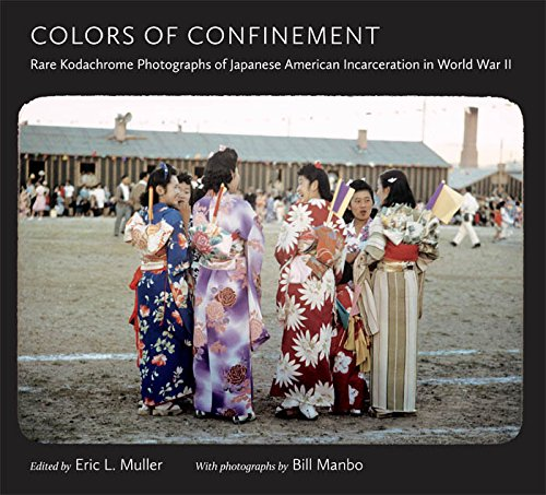 Colors of Confinement: Rare Kodachrome Photographs of Japanese American Incarceration in World War II (Documentary Arts and Culture) (History American Japanese)
