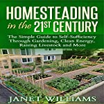 Homesteading in the 21st Century: The Simple Guide to Self-Sufficiency Through Gardening, Clean Energy, Raising Livestock and More | Janet Williams