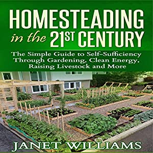 Homesteading in the 21st Century: The Simple Guide to Self-Sufficiency Through Gardening, Clean Energy, Raising Livestock and More Audiobook