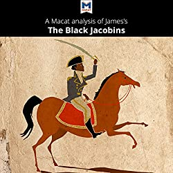 A Macat Analysis of C. L. R. James's The Black Jacobins: Toussaint L'Ouverture and the San Domingo Revolution