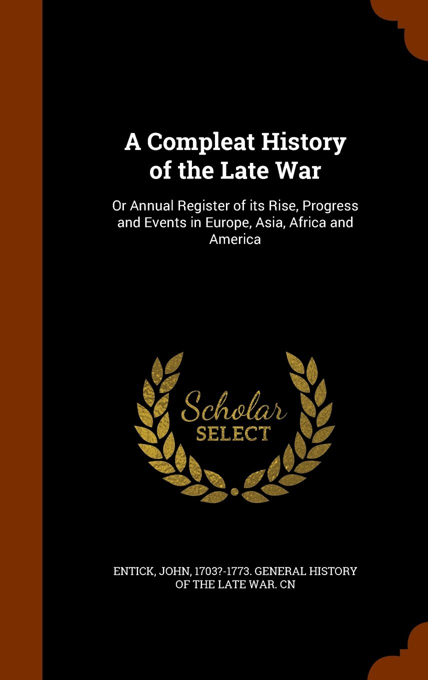 Read Online A Compleat History of the Late War: Or Annual Register of its Rise, Progress and Events in Europe, Asia, Africa and America PDF