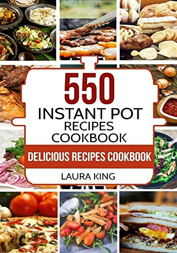 Instant Pot Cookbook: 550 Delicious Instant Pot Recipes for Busy People (Instant Pot Recipes Cookbook, Instant Pot Electric Pressure Cooker Cookbook) by Laura King