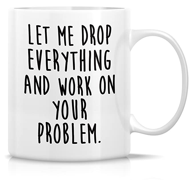 Retreez Funny Mug - Let Drop Everything & Work On Problem 11 Oz Ceramic Coffee Mugs - Funny, Sarcasm, Sarcastic, Motivational, Inspirational birthday gifts for friends, coworkers, siblings, dad or mom