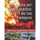 Fe para ser arrebatados: El fin de los tiempos. (Spanish Edition)