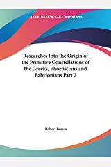 Researches Into the Origin of the Primitive Constellations of the Greeks, Phoenicians and Babylonians Part 2 Paperback