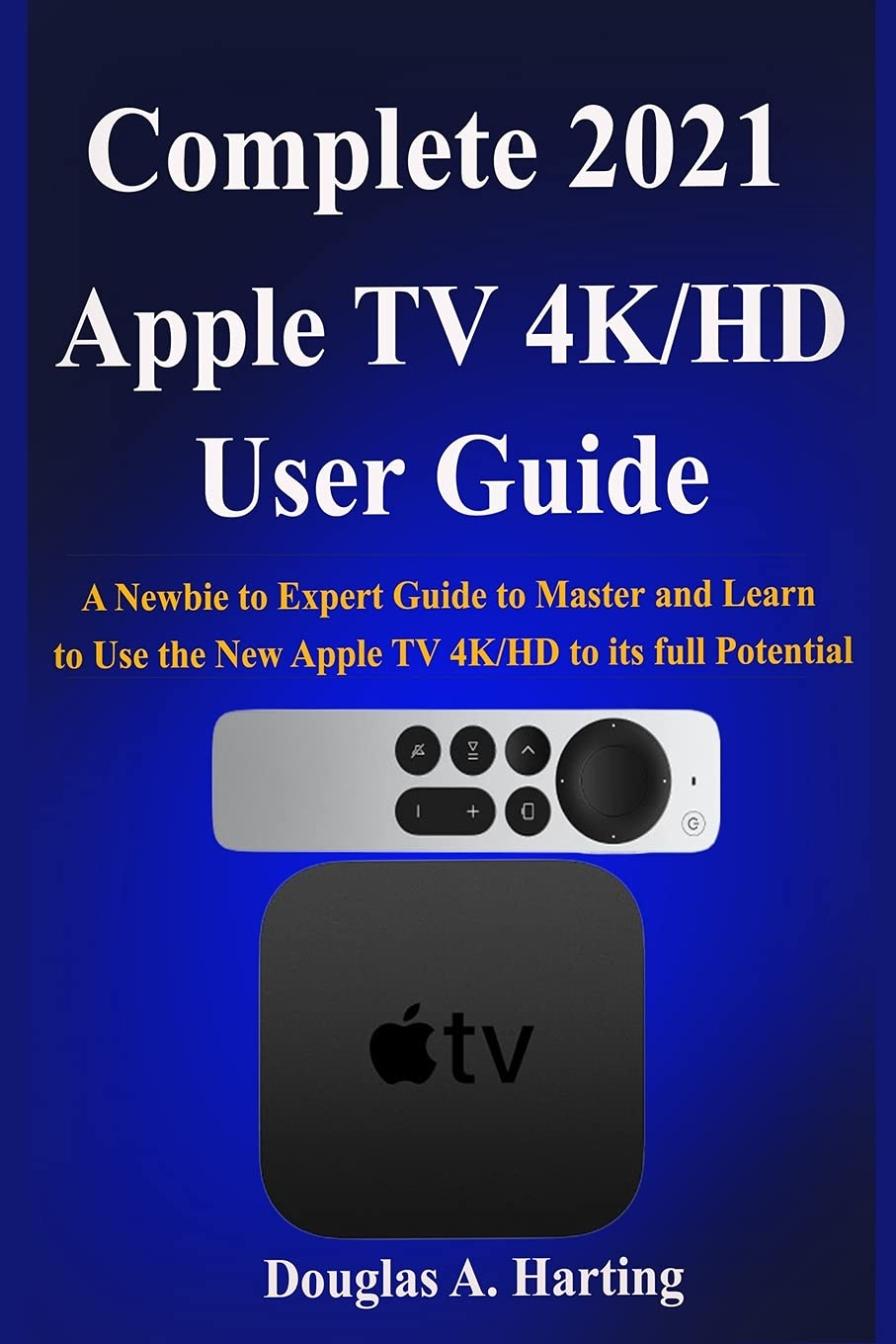 Complete 2021 Apple TV 4k/HD User Guide: A Newbie to Expert Guide to Master  and Learn to Use the New Apple TV 4K/HD to its full Potential: Harting,  Douglas A.: 9798517036056: Amazon.com: