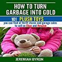 How to Turn Garbage into Gold: 101 Plush Toys You Can Find at Thrift Stores and Garage Sales to Sell on Ebay and Amazon Audiobook by Jeremiah Byron Narrated by Smokey Rivers