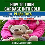 How to Turn Garbage into Gold: 101 Plush Toys You Can Find at Thrift Stores and Garage Sales to Sell on Ebay and Amazon | Jeremiah Byron