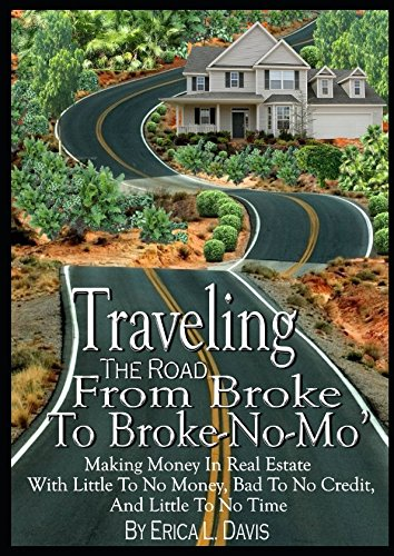 Traveling The Road From Broke To Broke-No-Mo': Making Money In Real Estate With Little To No Money, Bad To No Credit, And Little To No Time