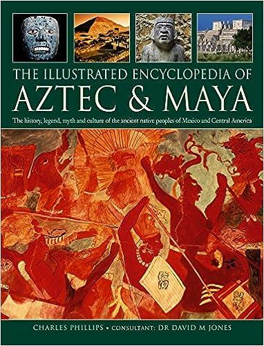 The Illustrated Encyclopedia Of Aztec Maya The History Legend