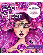 Ever After: Create Fairy Tale-Inspired Mixed-Media Art Projects to Develop Your Personal Artistic Style