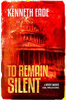 To Remain Silent: A Lawyer Brent Marks Legal Thriller (Brent Marks Legal Thriller Series Book 7) by [Eade, Kenneth]