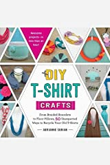 DIY T-Shirt Crafts: From Braided Bracelets to Floor Pillows, 50 Unexpected Ways to Recycle Your Old T-Shirts Paperback