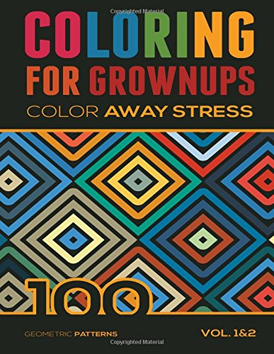 Coloring For Grownups: Color Away Stress 100 Geometric Patterns Vol. 1&2 (Volume 3)