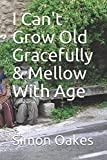 I Can't Grow Old Gracefully & Mellow With Age