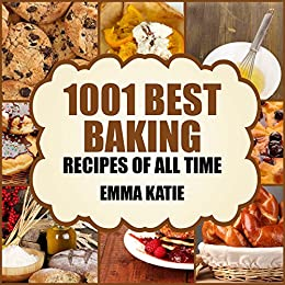 Baking: 1001 Best Baking Recipes of All Time (Baking Cookbooks, Baking Recipes, Baking Books, Baking Bible, Baking Basics, Desserts, Bread, Cakes, Chocolate, Cookies, Muffin, Pastry and More) by [Katie, Emma]