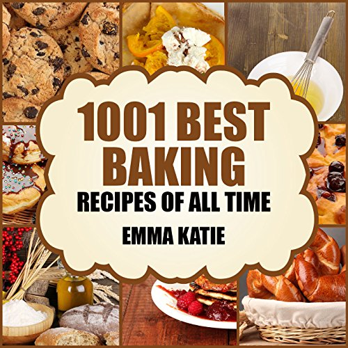 Baking: 1001 Best Baking Recipes of All Time (Baking Cookbooks, Baking Recipes, Baking Books, Baking Bible, Baking Basics, Desserts, Bread, Cakes, Chocolate, Cookies, Muffin, Pastry and More) by Emma Katie