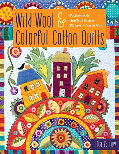 Wild Wool & Colorful Cotton Quilts: Patchwork & Appliqué Houses, Flowers, Vines & More