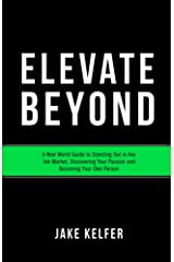 Elevate Beyond: A Real World Guide to Standing Out in Any Job Market, Discovering Your Passion and Becoming Your Own Person Kindle Edition