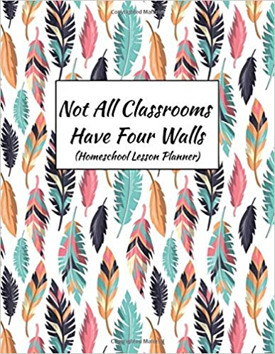 Not All Classrooms Have Four Walls (Homeschool Lesson Planner): Curriculum Planner| Daily, Weekly, Monthly Year Planner| Undated by Real Education Press