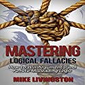 Mastering Logical Fallacies: How to Win Arguments and Refute Misleading Logic Audiobook by Mike Livingston Narrated by Nathan W Wood