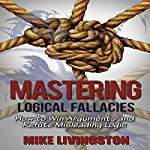 Mastering Logical Fallacies: How to Win Arguments and Refute Misleading Logic | Mike Livingston