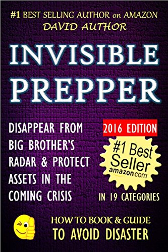 INVISIBLE PREPPER - DISAPPEAR FROM BIG BROTHER'S RADAR & PROTECT ASSETS IN THE COMING CRISIS - 2016 EDITION (Prepping, Survival, Crisis, Privacy & Security) (HOW TO BOOK & GUIDE TO AVOID DISASTER 2)