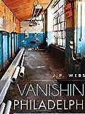 Vanishing Philadelphia:: Ruins of the Quaker City (Lost)