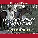 Leaving Before the Rains Come Audiobook by Alexandra Fuller Narrated by Alexandra Fuller