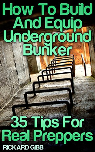 How To Build And Equip Underground Bunker: 35 Tips For Real Preppers by [Gibb, Rickard ]