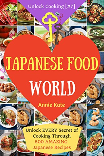 Welcome to Japanese Food World: Unlock Every Secret of Cooking Through 500 Amazing Japanese Recipes (Japanese Coobook, Japanese Cuisine, Asian Cookbook, Asian Cuisine) (Unlock Cooking, Cookbook [#7]) by Annie Kate
