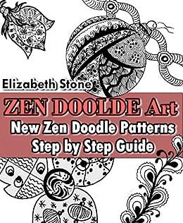 ZEN Doodle Art: New Zen Doodle Patterns - Step by Step Guide (Zen Doodle  Art with Elizabeth Stone Book 1)