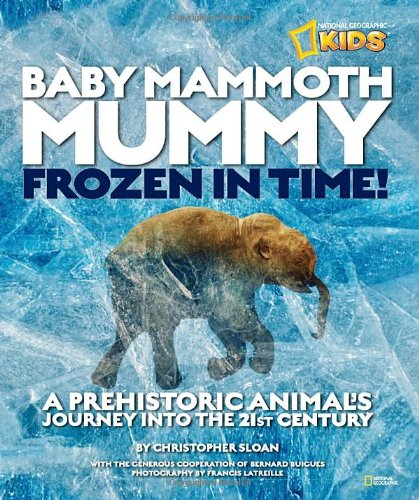 Read Online Baby Mammoth Mummy: Frozen in Time: A Prehistoric Animal's Journey into the 21st Century (National Geographic Kids) pdf epub