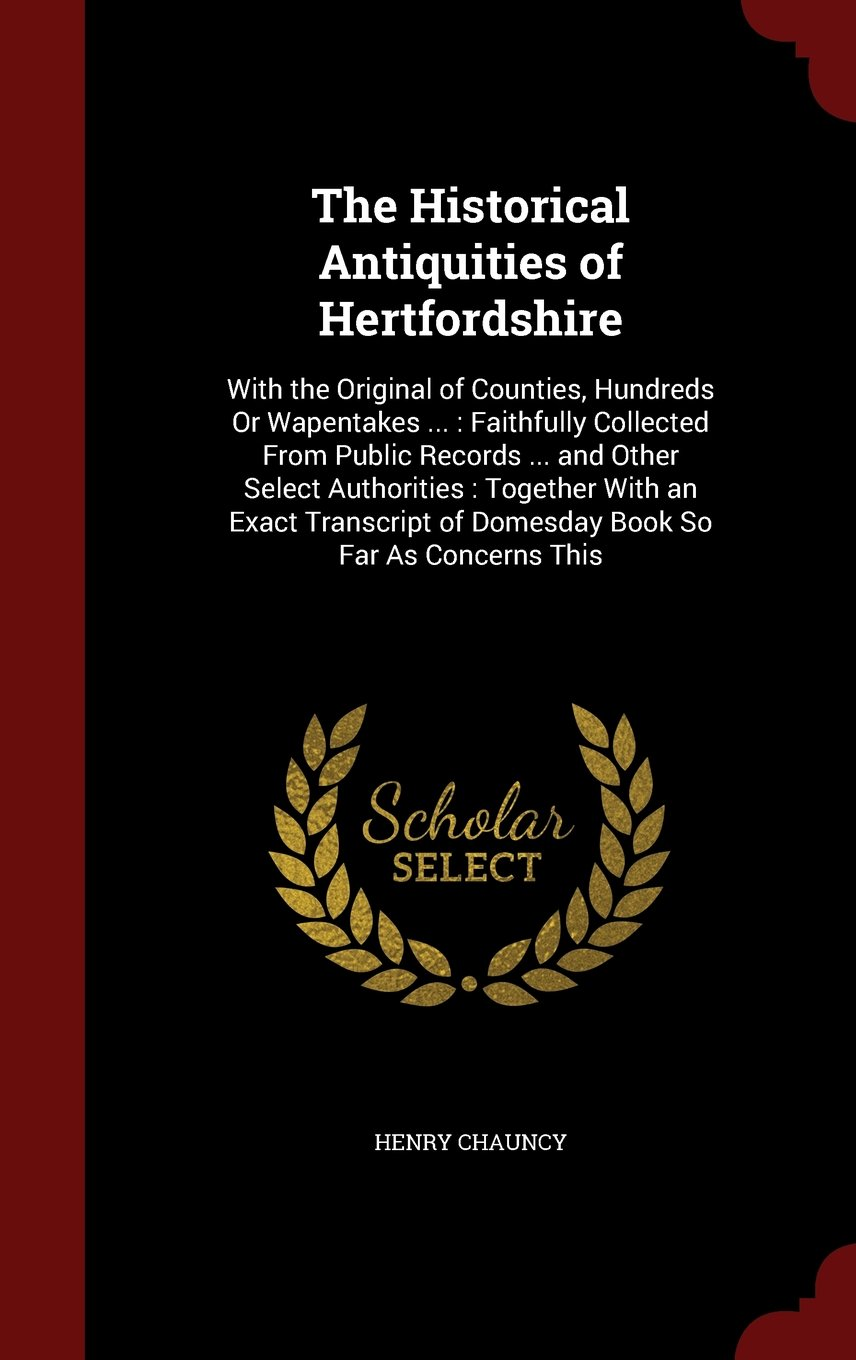 The Historical Antiquities of Hertfordshire: With the Original of Counties, Hundreds Or Wapentakes ... : Faithfully Collected From Public Records ... ... of Domesday Book So Far As Concerns This pdf epub