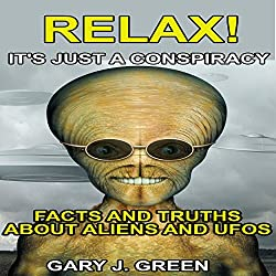 Relax! It's Just A Conspiracy: Facts and Truths about Aliens and UFOs