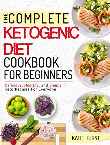 Ketogenic Diet For Beginners: The Complete Keto Diet Cookbook For Beginners | Delicious, Healthy, and Simple Keto Recipes For Everyone by Katie Hurst