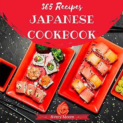 Japanese Cookbook 365: Tasting Japanese Cuisine Right In Your Little Kitchen! [Japanese Ramen Cookbook, Japanese Soup Cookbook, Japanese Noodle Cookbook, Easy Sushi Cookbook] [Book 1] by Avery Moore