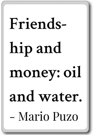 Friendship And Money: Oil And Water....   Mario Puzo Quotes Fridge