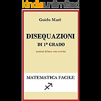 Disequazioni di 1° grado: Nozioni di base con esercizi (Matematica facile Vol. 4)