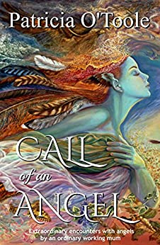 Call of an Angel: Extraordinary encounters with angels by an ordinary working mum by [O'Toole, Patricia]