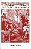 Seventy Weeks and the Great Tribulation, Philip Mauro, 0873770587