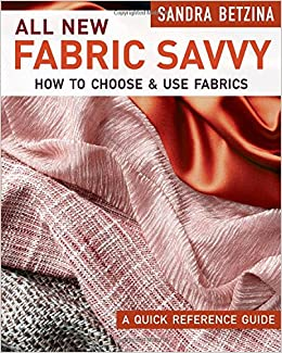 285a9f8d8 All New Fabric Savvy: How to Choose & Use Fabrics: Sandra Betzina:  9781631868412: Amazon.com: Books
