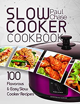 Slow Cooker Cookbook: 100 Flavorous and Easy Slow Cooker Recipes by [Chase, Paul]