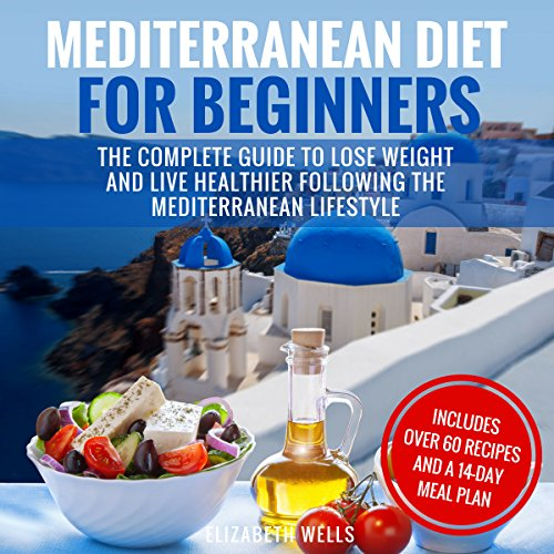 Mediterranean Diet for Beginners: The Complete Guide to Lose Weight and Live Healthier Following the Mediterranean Lifestyle by Elizabeth Wells