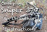 Centerpoint Sniper 370 An Unauthorized 'Instructions': 70 full-color photos on Assembly, Cocking and Decocking this amazing crossbow