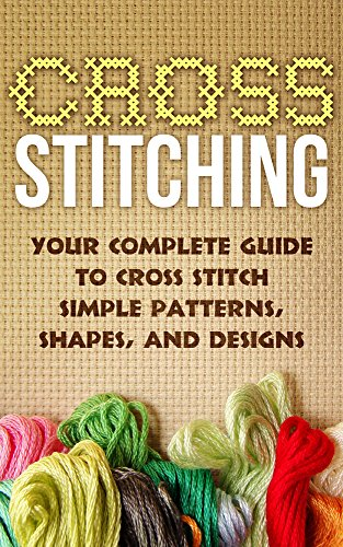 Cross Stitch:Your Complete Guide to Cross Stitch Simple Patterns, Shapes, and Designs (Cross Stitch): Cross Stitch (Cross-Stitch, Embroidery, Needlepoint, Needlework, Crafts Hobbies and Home Book 1)