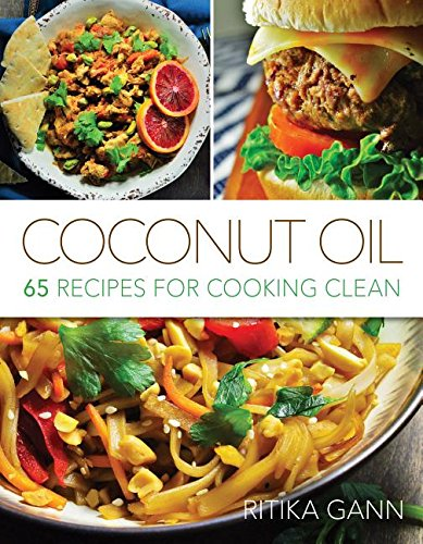 Coconut Oil: 65 Recipes for Cooking Clean by Ritika Gann